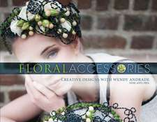 Floral Accessories: Creative Designs with Wendy Andrade, NDSF, AIFD, FBFA
