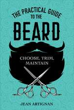 The Practical Guide to the Beard: Choose, Trim, Maintain