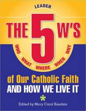 The 5 W's of Our Catholic Faith:  Who, What, Where, When, Why...and How We Live It