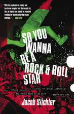 So You Wanna Be a Rock & Roll Star:  How I Machine-Gunned a Roomful of Record Executives and Other True Tales from a Drummer's Life