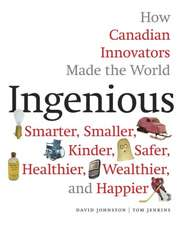 Ingenious: How Canadian Innovators Made the World a Smaller, Smarter, Kinder, Safer Healthier, Wealthier & Happier