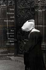Into Silence and Servitude: How American Girls Became Nuns, 1945-1965