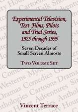 Experimental Television, Test Films, Pilots and Trial Series, 1925 Through 1995, Volumes 1 and 2:  Seven Decades of Small Screen Almosts