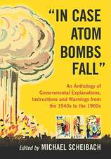 In Case Atom Bombs Fall:  An Anthology of Governmental Explanations, Instructions and Warnings from the 1940s to the 1960s