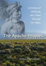 The Apache Peoples:  A History of All Bands and Tribes Through the 1880s