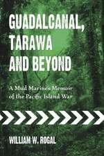 Guadalcanal, Tarawa and Beyond:  A Mud Marine's Memoir of the Pacific Island War