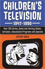 Childrens Television, 1947-1990:  Over 200 Series, Game and Variety Shows, Cartoons, Educational Programs and Specials