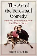 The Art of the Screwball Comedy:  Madcap Entertainment from the 1930s to Today