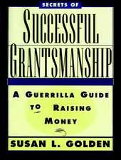Secrets of Successful Grantsmanship: A Guerrilla Guide to Raising Money
