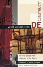 What Would Jesus Deconstruct?:  The Good News of Postmodernity for the Church