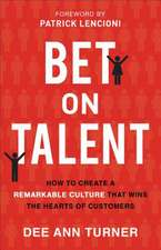 Bet on Talent: How to Create a Remarkable Culture That Wins the Hearts of Customers