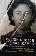 A Polish Doctor in the Nazi Camps:  My Mother's Memories of Imprisonment, Immigration, and a Life Remade