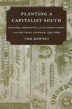 Planting a Capitalist South:  Masters, Merchants, and Manufacturers in the Southern Interior, 1790-1860