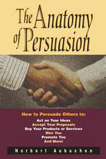 The Anatomy of Persuasion: How to Persuade Others To Act on Your Ideas, Accept Your Proposals, Buy Your Products or Services, Hire You, Promote You, and More!