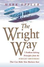 Wright Way: 7 Problem-Solving Principles from the Wright Brothers That Can Make Your Business Soar