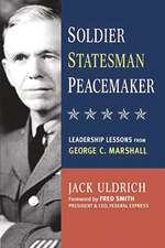 Soldier, Statesman, Peacemaker: Leadership Lessons from George C. Marshall