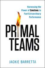 Primal Teams: Harnessing the Power of Emotions to Fuel Extraordinary Performance