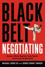 Black Belt Negotiating. Become a Master Negotiator Using Powerful Lessons from the Martial Arts