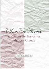 When We Arrive: A New Literary History of Mexican America