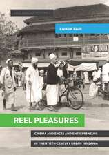 Reel Pleasures: Cinema Audiences and Entrepreneurs in Twentieth-Century Urban Tanzania