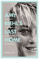 Amy Biehl's Last Home: A Bright Life, a Tragic Death, and a Journey of Reconciliation in South Africa