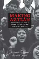Making Aztlan:  Ideology and Culture of the Chicana and Chicano Movement, 1966-1977