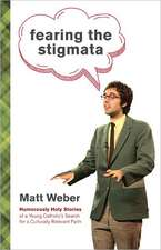 Fearing the Stigmata:  Humorously Holy Stories of a Young Catholic's Search for a Culturally Relevant Faith