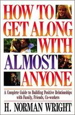 How To Get Along With Almost Anyone: A Complete Guide to Building Positive Relationships with Family, Friends, Co-Workers