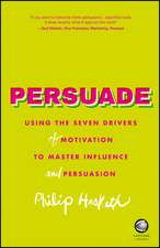 Persuade: Using the seven drivers of motivation to master influence and persuasion