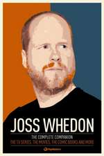 Joss Whedon:  The TV Series, the Movies, the Comic Books and More