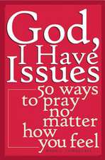 God, I Have Issues:  50 Ways to Pray No Matter How You Feel