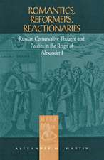 Romantics, Reformers, Reactionaries: Russian Conservative Thought and Politics in the Reign of Alexander I