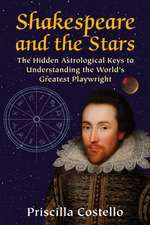 Shakespeare and the Stars:  The Hidden Astrological Keys to Understanding the World S Greatest Playwright