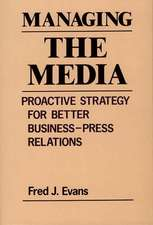Managing the Media:  Proactive Strategy for Better Business-Press Relations