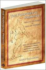 The Purposeful Primitive: From Fat and Flaccid to lean and Powerful-Using the Primordial Laws of Fitness to Trigger Inevitable