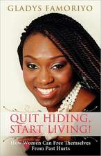 Quit Hiding, Start Living!:  How Women Can Free Themselves from Past Hurts