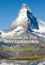 Shadow of the Matter Horn: The Life of Edward Whymper