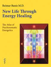 New Life Through Energy Healing: The Atlas of Psychosomatic Energetics