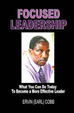 Focused Leadership:  What You Can Do Today to Become a More Effective Leader