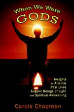 When We Were Gods:  Insights on Atlantis, Past Lives, Angelic Beings of Light and Spiritual Awakening