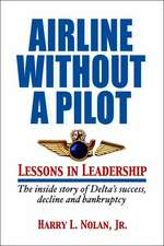 Airline Without a Pilot - Leadership Lessons / Inside Story of Delta's Success, Decline and Bankruptcy