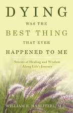 Dying Was the Best Thing That Ever Happened to Me:  Stories of Healing and Wisdom Along Life's Journey