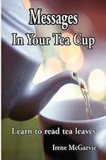 Messages in Your Tea Cup:  Learn to Read Tea Leaves