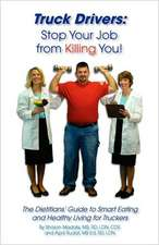 Truck Drivers:  Stop Your Job from Killing You! the Dietitians' Guide to Smart Eating and Healthy Living for Truckers