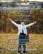 Photography Wisdom: A Practical Guide To Successful Photography and Self Expression