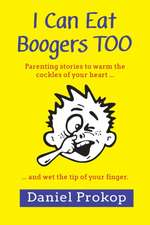I Can Eat Boogers Too (Parenting Stories to Warm the Cockles of Your Heart and Wet the Tip of Your Finger)
