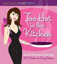 Too Hot in the Kitchen:  Secrets to Sizzle at Any Age - 200 Simple and Sassy Recipes