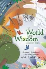 A World of Wisdom:  Seasonal, Grain-Based, Low Animal Product, Whole Foods Recipes