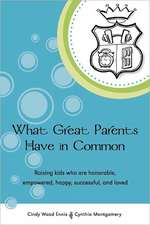 What Great Parents Have in Common:  Raising Kids Who Are Honorable, Empowered, Happy, Successful and Loved