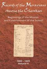 Records of the Moravians Among the Cherokee, Volume 2:  Beginnings of the Mission and Establishment of the School, 1802-1805